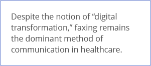 Faxing remains the dominant method of communication in healthcare
